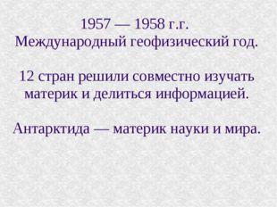1957 — 1958 г.г. Международный геофизический год. 12 стран решили совместно и