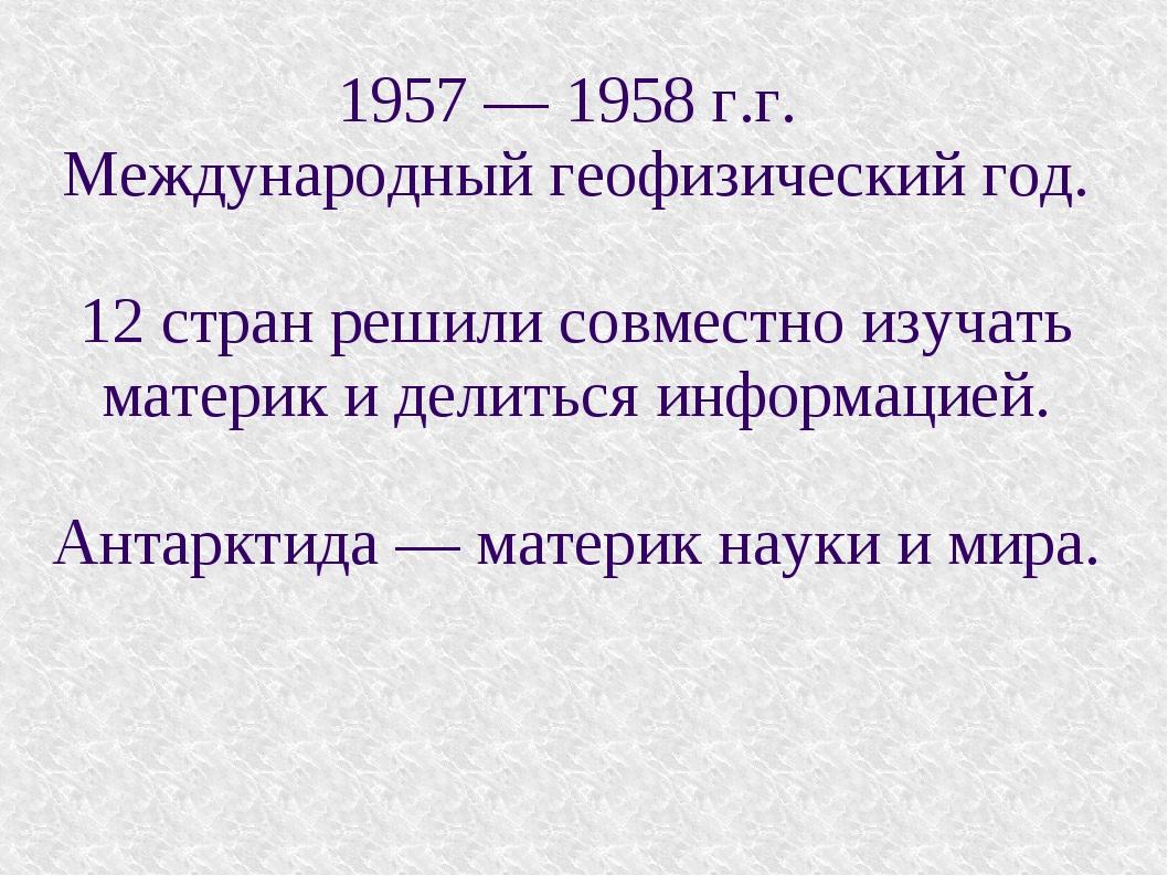 1957 — 1958 г.г. Международный геофизический год. 12 стран решили совместно и...