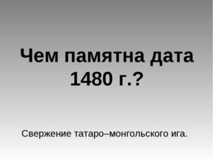Чем памятна дата 1480 г.? Свержение татаро–монгольского ига.