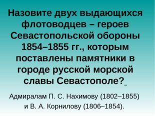 Назовите двух выдающихся флотоводцев – героев Севастопольской обороны 1854–18