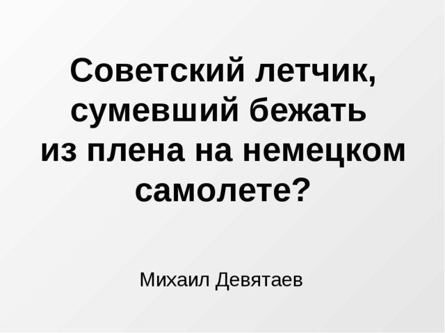 Советский летчик, сумевший бежать из плена на немецком самолете? Михаил Девят...