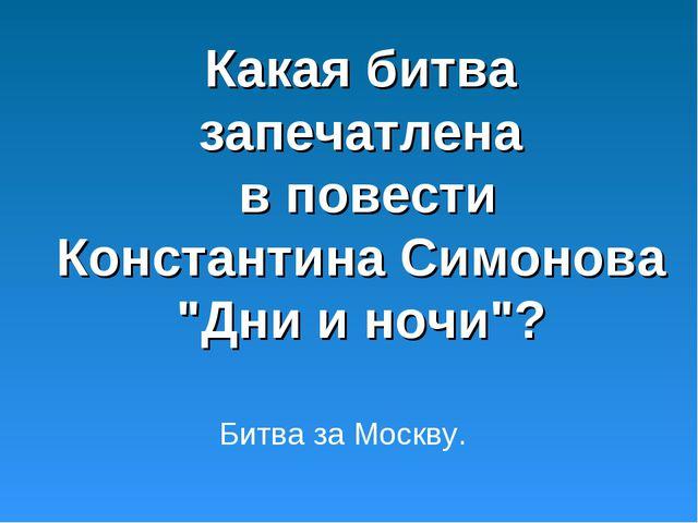 """Какая битва запечатлена в повести Константина Симонова """"Дни и ночи""""? Битва за..."""