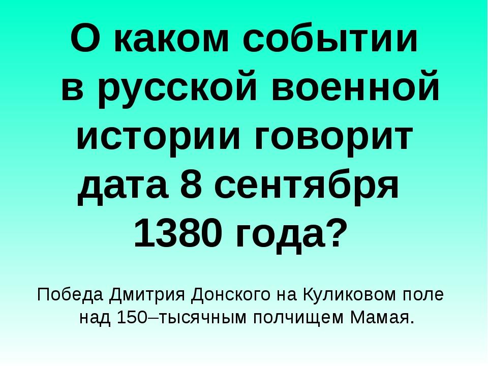 О каком событии в русской военной истории говорит дата 8 сентября 1380 года?...