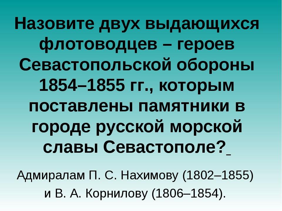 Назовите двух выдающихся флотоводцев – героев Севастопольской обороны 1854–18...