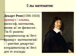 Ұлы математик Декарт Рене(1596-1650) француз ғалымы, философ, математик, физи