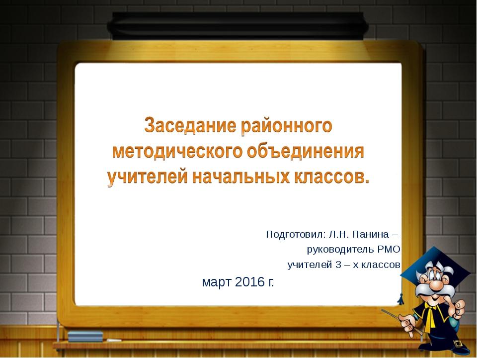 Подготовил: Л.Н. Панина – руководитель РМО учителей 3 – х классов март 2016 г.