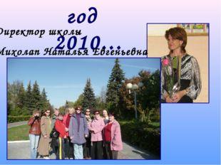 год 2010… Директор школы Михолап Наталья Евгеньевна