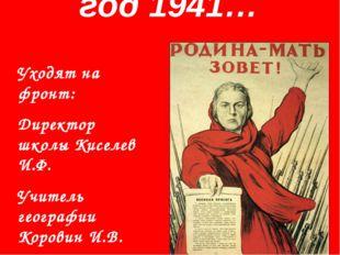 год 1941… Уходят на фронт: Директор школы Киселев И.Ф. Учитель географии Кор