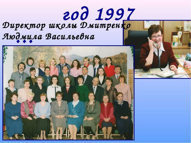 год 1997 … Директор школы Дмитренко Людмила Васильевна