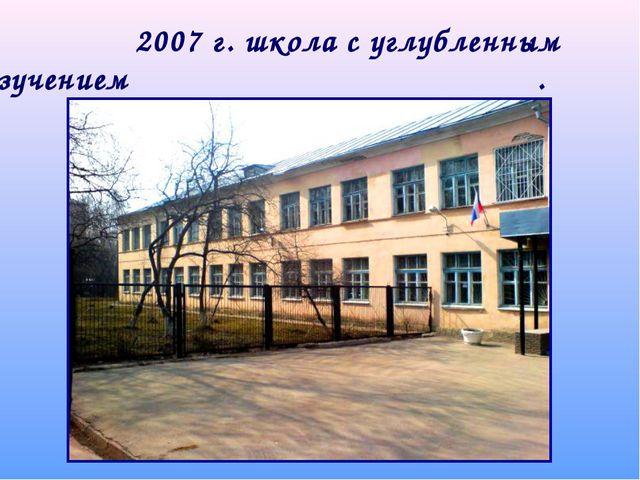 2007 г. школа с углубленным изучением . отдельных предметов