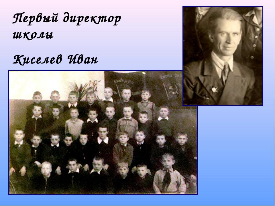 Первый директор школы Киселев Иван Федорович
