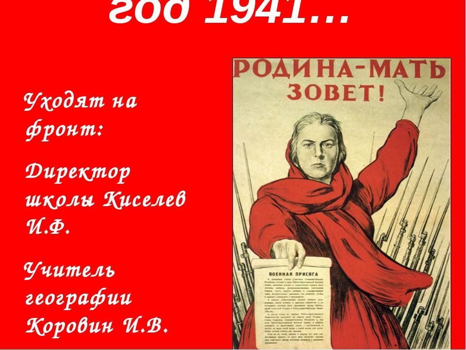 год 1941… Уходят на фронт: Директор школы Киселев И.Ф. Учитель географии Кор...