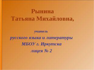 Рынина Татьяна Михайловна, учитель русского языка и литературы МБОУ г. Иркутс