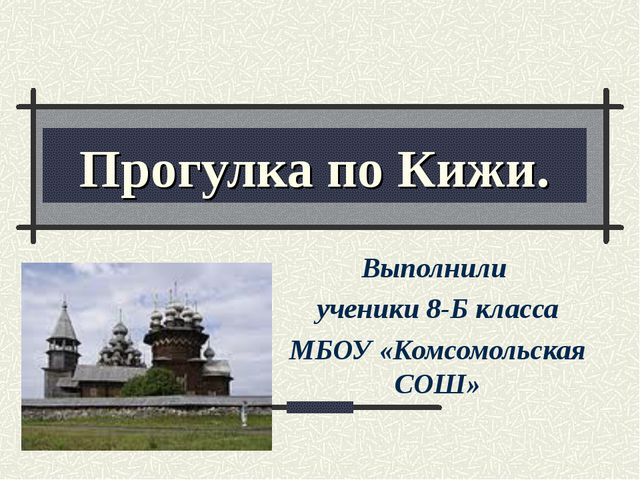 Прогулка по Кижи. Выполнили ученики 8-Б класса МБОУ «Комсомольская СОШ»