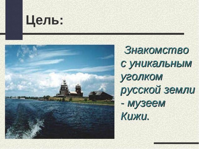 Цель: Знакомство с уникальным уголком русской земли - музеем Кижи.