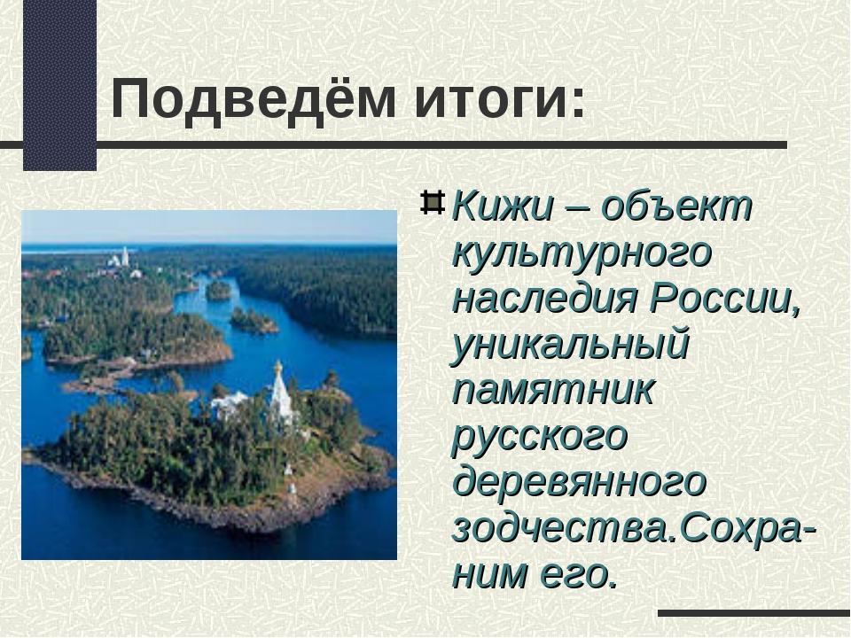 Подведём итоги: Кижи – объект культурного наследия России, уникальный памятни...