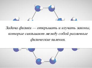 Задача физики — открывать и изучать законы, которые связывают между собой раз