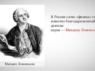 Михаил Ломоносов В России слово «физика» стало известно благодаря величайшему