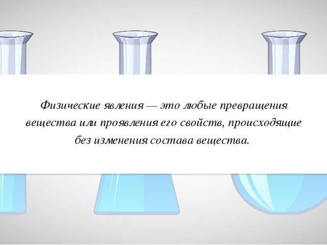 Физические явления — это любые превращения вещества или проявления его свойст...