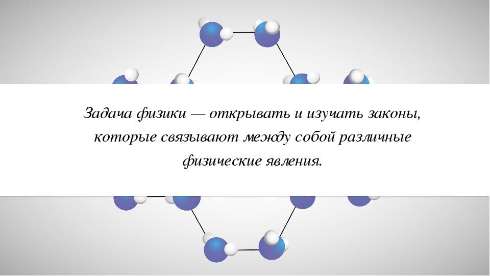 Задача физики — открывать и изучать законы, которые связывают между собой раз...