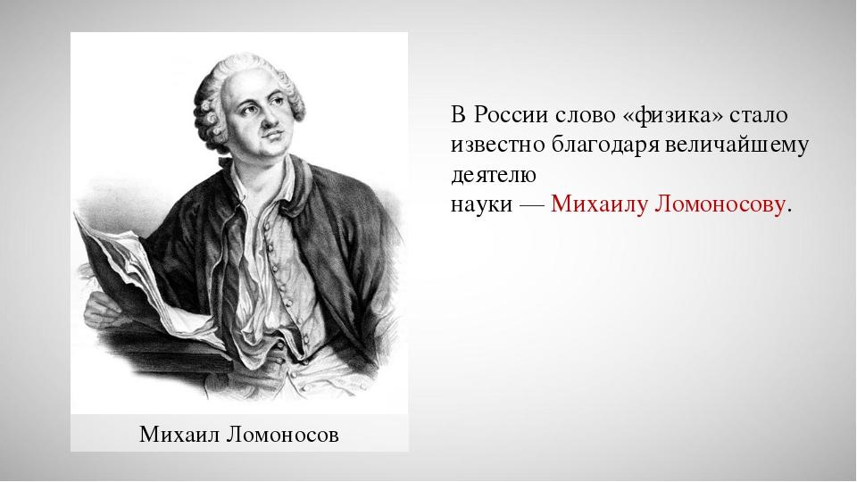 Михаил Ломоносов В России слово «физика» стало известно благодаря величайшему...