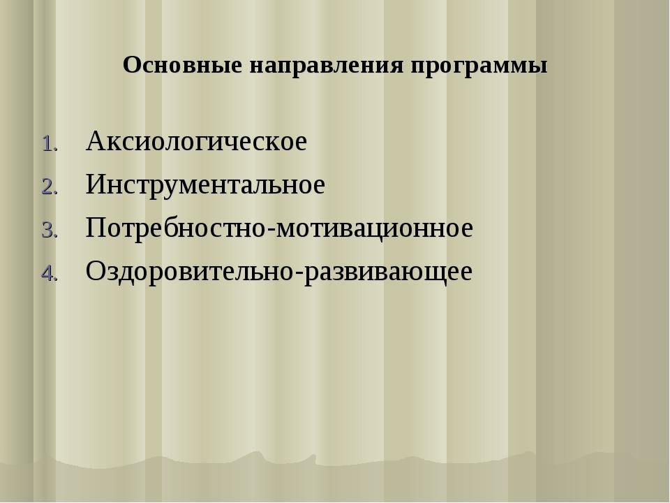 Основные направления программы Аксиологическое Инструментальное Потребностно-...