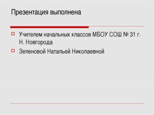 Презентация выполнена Учителем начальных классов МБОУ СОШ № 31 г. Н. Новгород