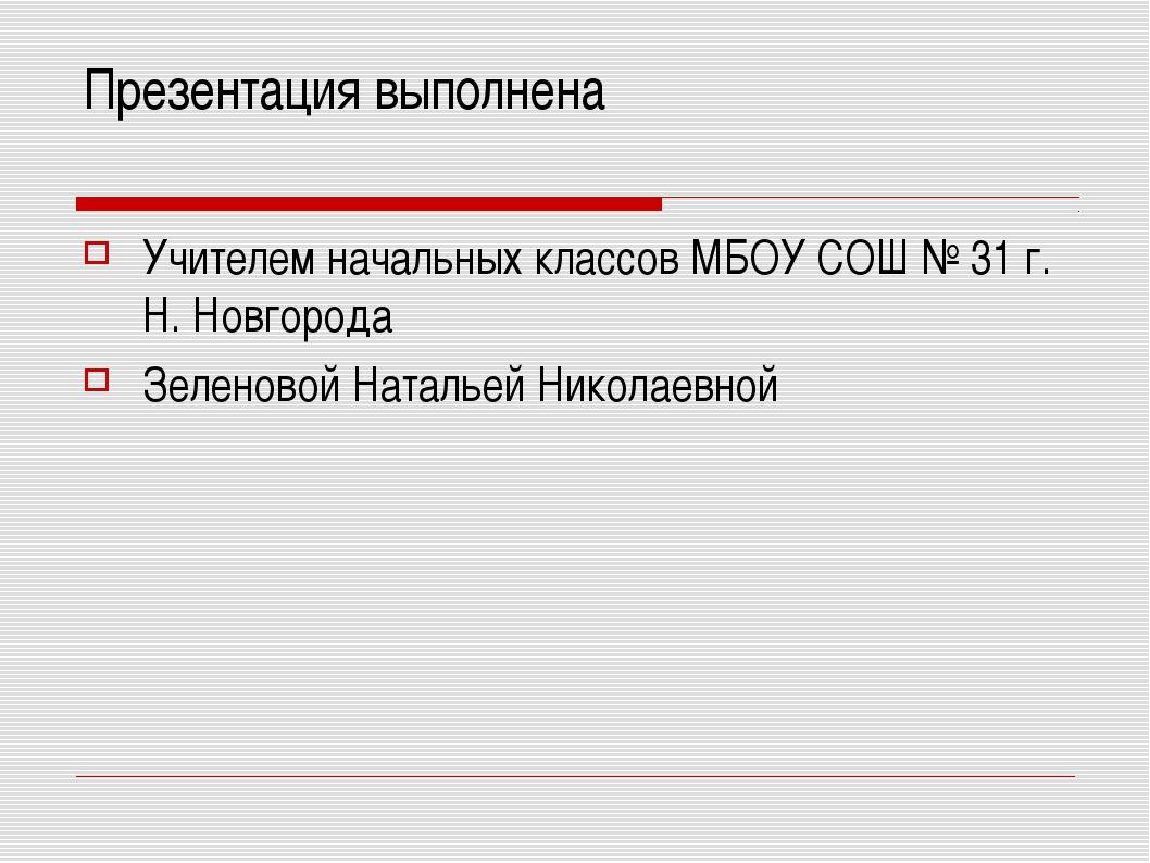 Презентация выполнена Учителем начальных классов МБОУ СОШ № 31 г. Н. Новгород...