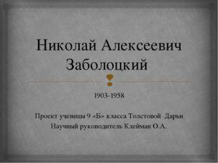 Николай Алексеевич Заболоцкий 1903-1958 Проект ученицы 9 «Б» класса Толстовой