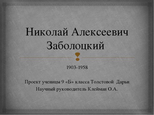 Николай Алексеевич Заболоцкий 1903-1958 Проект ученицы 9 «Б» класса Толстовой...