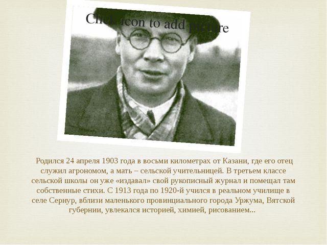 Родился 24 апреля 1903 года в восьми километрах от Казани, где его отец служ...