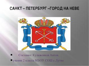 САНКТ – ПЕТЕРБУРГ –ГОРОД НА НЕВЕ Составил: Кулаженков Антон. ученик 2 класса