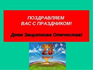 ПОЗДРАВЛЯЕМ ВАС С ПРАЗДНИКОМ! Днем Защитника Отечества!