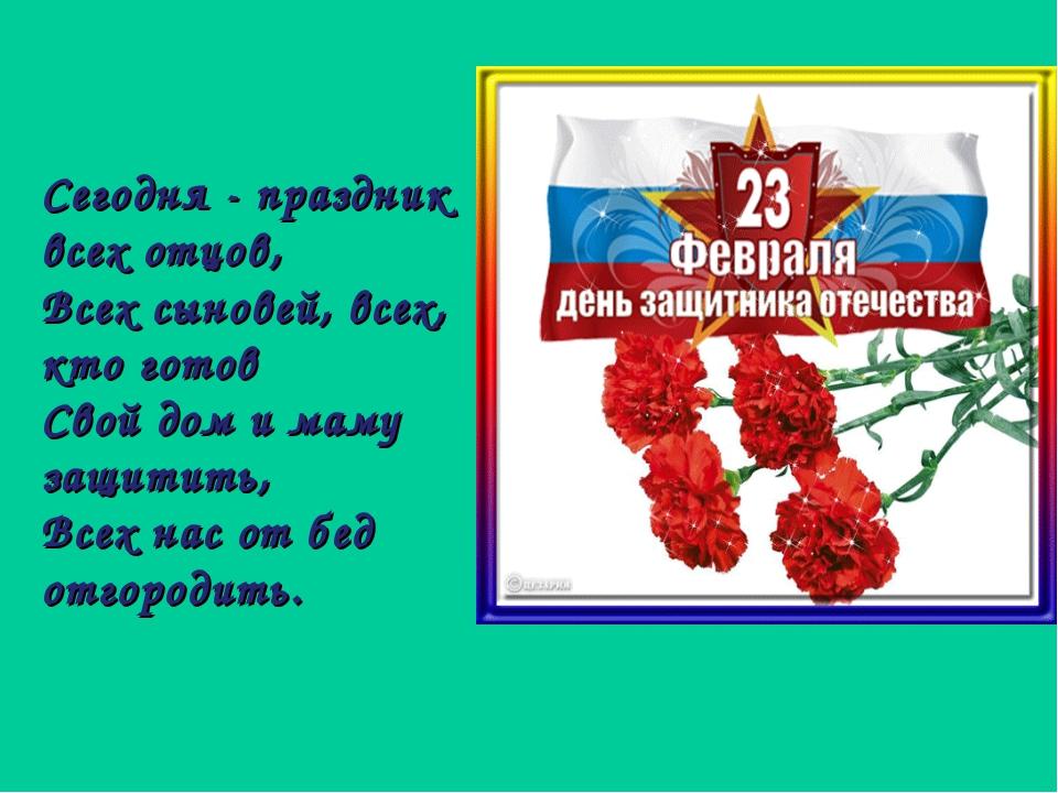 Сегодня - праздник всех отцов, Всех сыновей, всех, кто готов Свой дом и маму...