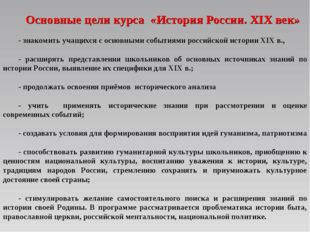 Основные цели курса «История России. XIX век» - знакомить учащихся с основным