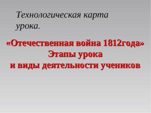 «Отечественная война 1812года» Этапы урока и виды деятельности учеников Техн