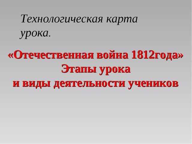 «Отечественная война 1812года» Этапы урока и виды деятельности учеников Техн...