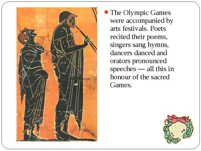 The Olympic Games were accompanied by arts festivals. Poets recited their poe...
