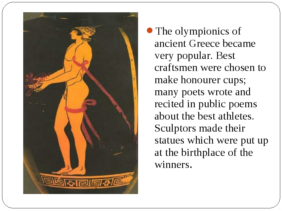 The olympionics of ancient Greece became very popular. Best craftsmen were ch...