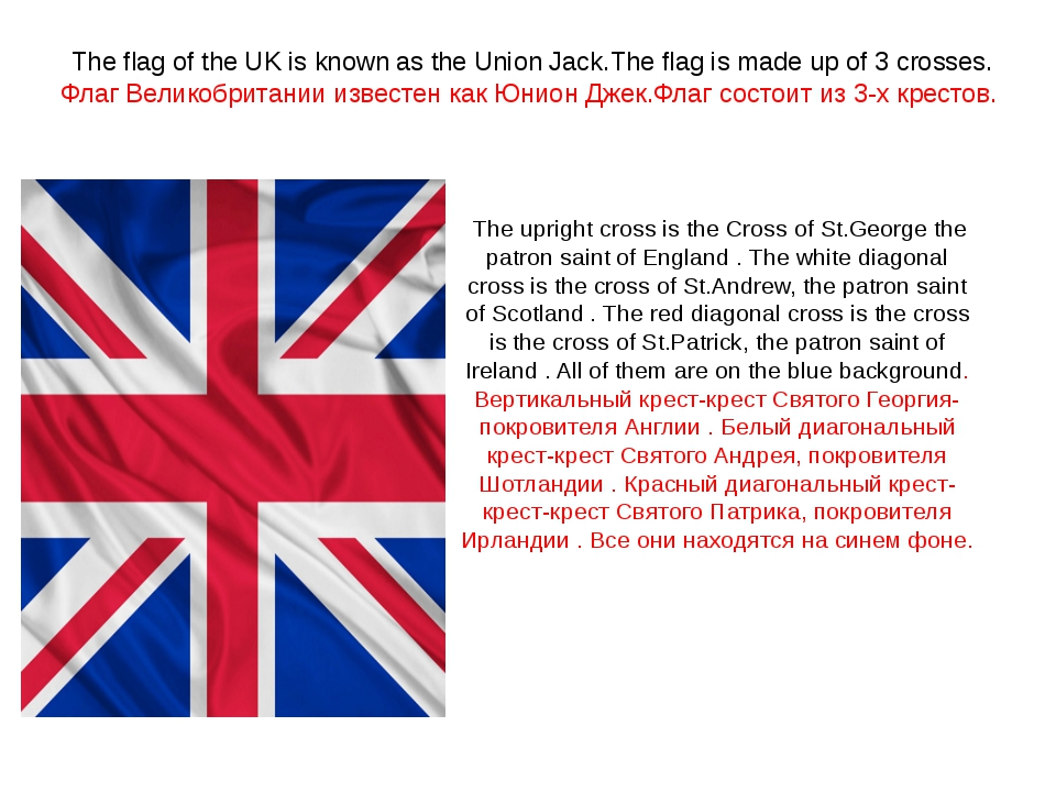 The flag of the UK is known as the Union Jack.The flag is made up of 3 crosse...