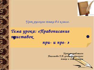 Тема урока: «Правописание приставок при- и пре- » Урок разработала Панишева Т