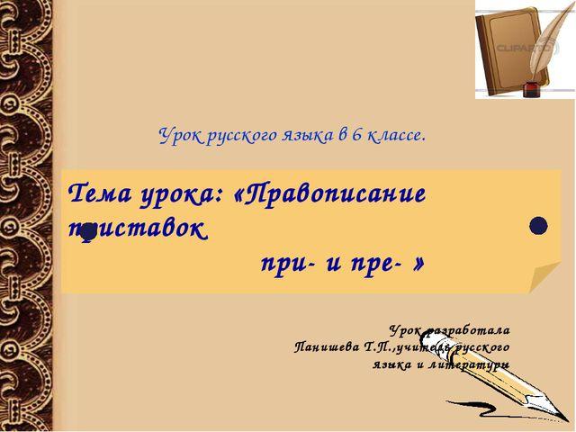 Тема урока: «Правописание приставок при- и пре- » Урок разработала Панишева Т...