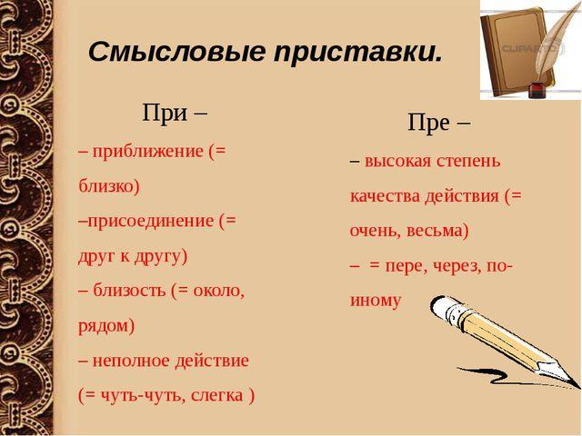 Смысловые приставки. При – – приближение (= близко) –присоединение (= друг к...