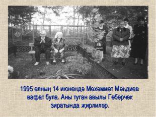 1995 елның 14 июнендә Мөхәммәт Мәһдиев вафат була. Аны туган авылы Гөберчек