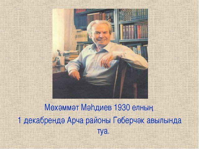 Мөхәммәт Мәhдиев 1930 елның 1 декабрендә Арча районы Гөберчәк авылында туа.