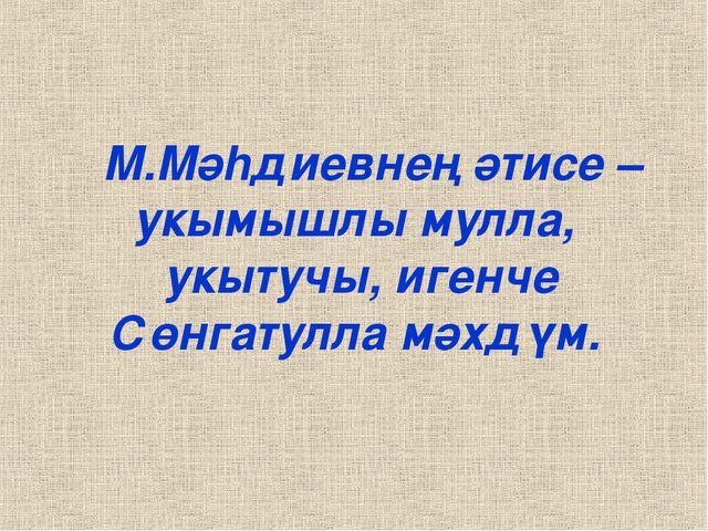 М.Мәhдиевнең әтисе – укымышлы мулла, укытучы, игенче Сөнгатулла мәхдүм.