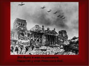 Это было в мае на рассвете, Нарастал у стен Рейхстага бой.