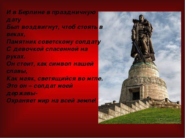 И в Берлине в праздничную дату Был воздвигнут, чтоб стоять в веках, Памятник...