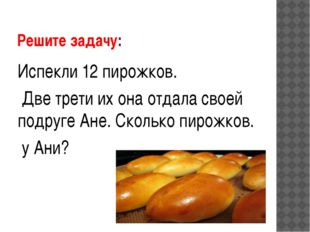 Решите задачу: Испекли 12 пирожков. Две трети их она отдала своей подруге Ане