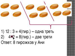 1) 12 : 3 = 4(пир.) – одна треть 4 2 = 8(пир.) – две трети Ответ: 8 пирожков